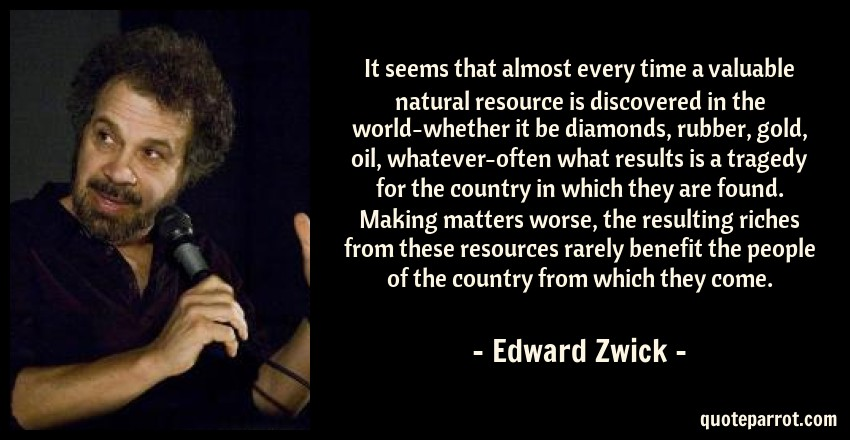 Edward Zwick Quote: It seems that almost every time a valuable natural resource is discovered in the world-whether it be diamonds, rubber, gold, oil, whatever-often what results is a tragedy for the country in which they are found. Making matters worse, the resulting riches from these resources rarely benefit the people of the country from which they come.
