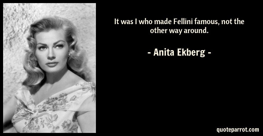 Anita Ekberg Quote: It was I who made Fellini famous, not the other way around.