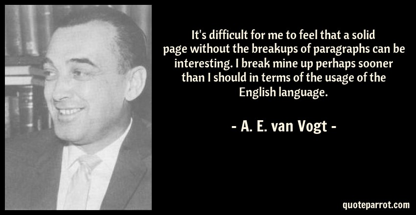 A. E. van Vogt Quote: It's difficult for me to feel that a solid page without the breakups of paragraphs can be interesting. I break mine up perhaps sooner than I should in terms of the usage of the English language.