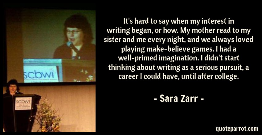 Sara Zarr Quote: It's hard to say when my interest in writing began, or how. My mother read to my sister and me every night, and we always loved playing make-believe games. I had a well-primed imagination. I didn't start thinking about writing as a serious pursuit, a career I could have, until after college.