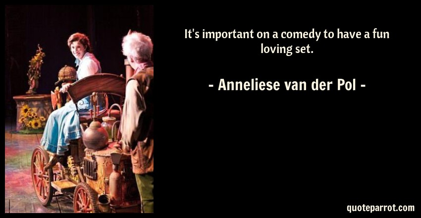 Anneliese van der Pol Quote: It's important on a comedy to have a fun loving set.