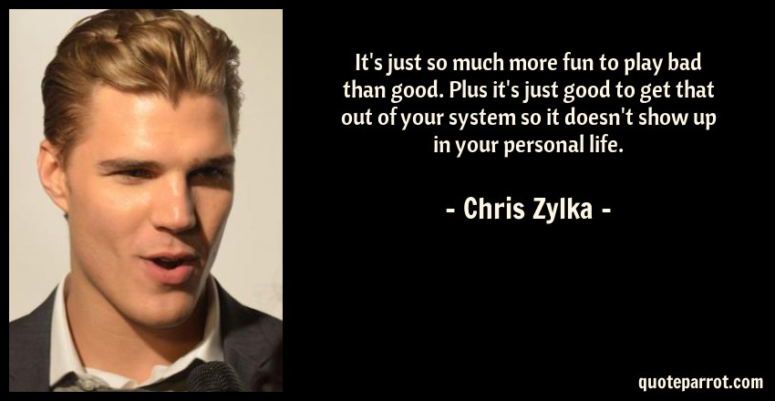 Chris Zylka Quote: It's just so much more fun to play bad than good. Plus it's just good to get that out of your system so it doesn't show up in your personal life.