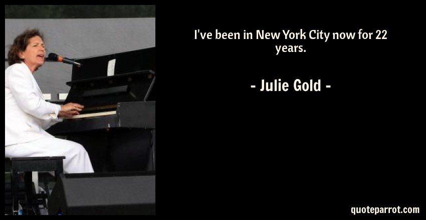Julie Gold Quote: I've been in New York City now for 22 years.