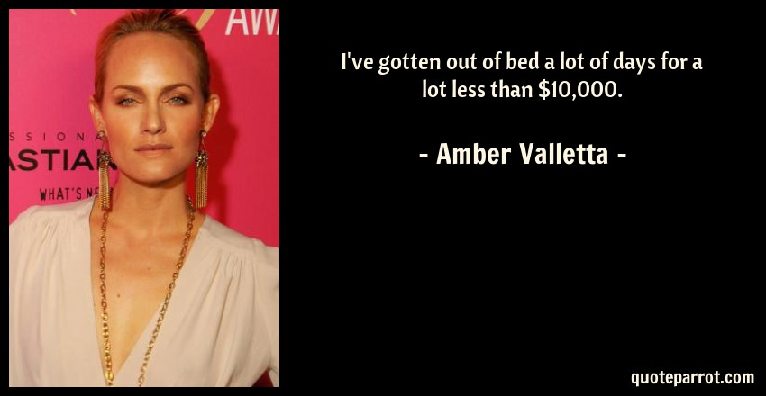 Amber Valletta Quote: I've gotten out of bed a lot of days for a lot less than $10,000.