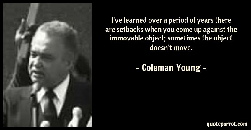 Coleman Young Quote: I've learned over a period of years there are setbacks when you come up against the immovable object; sometimes the object doesn't move.