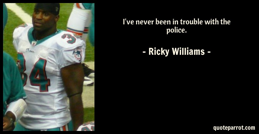 Ricky Williams Quote: I've never been in trouble with the police.