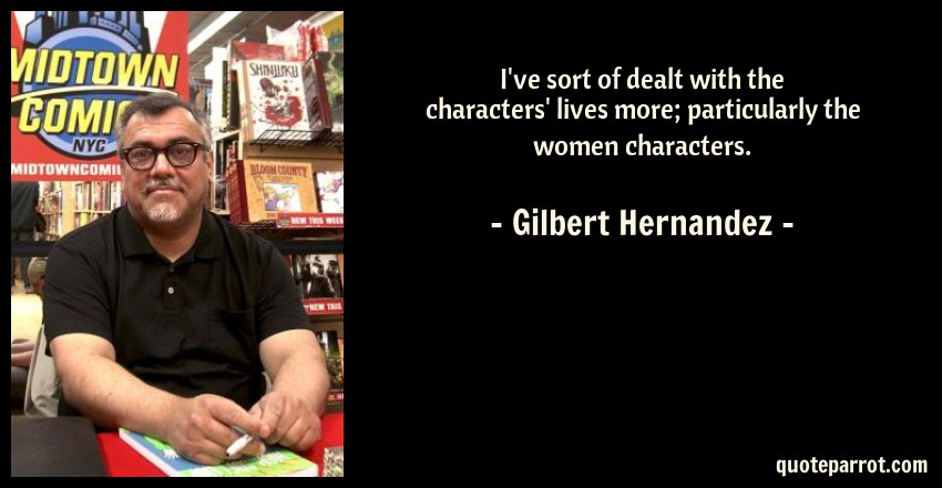 Gilbert Hernandez Quote: I've sort of dealt with the characters' lives more; particularly the women characters.