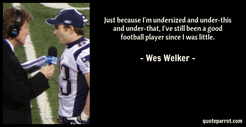 Wes Welker Quote: Just because I'm undersized and under-this and under-that, I've still been a good football player since I was little.