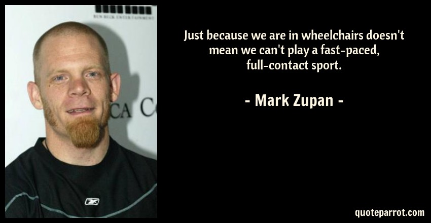 Mark Zupan Quote: Just because we are in wheelchairs doesn't mean we can't play a fast-paced, full-contact sport.