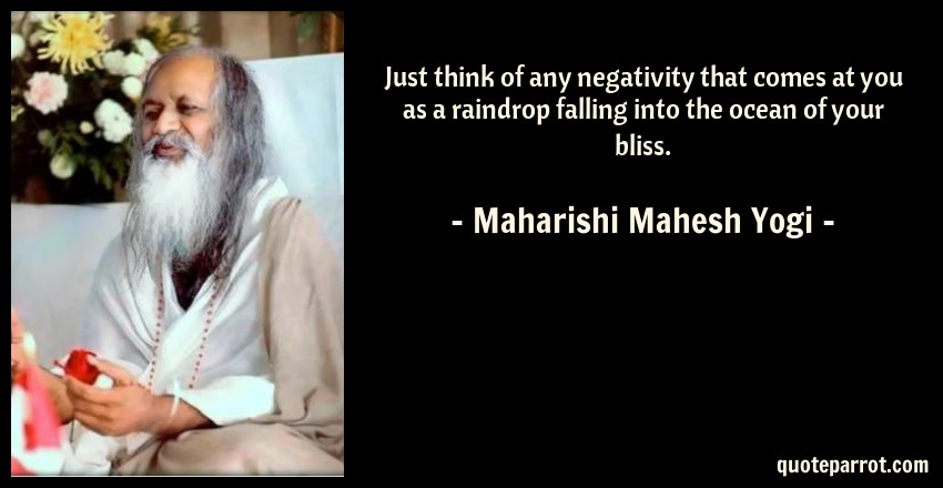 Maharishi Mahesh Yogi Quote: Just think of any negativity that comes at you as a raindrop falling into the ocean of your bliss.