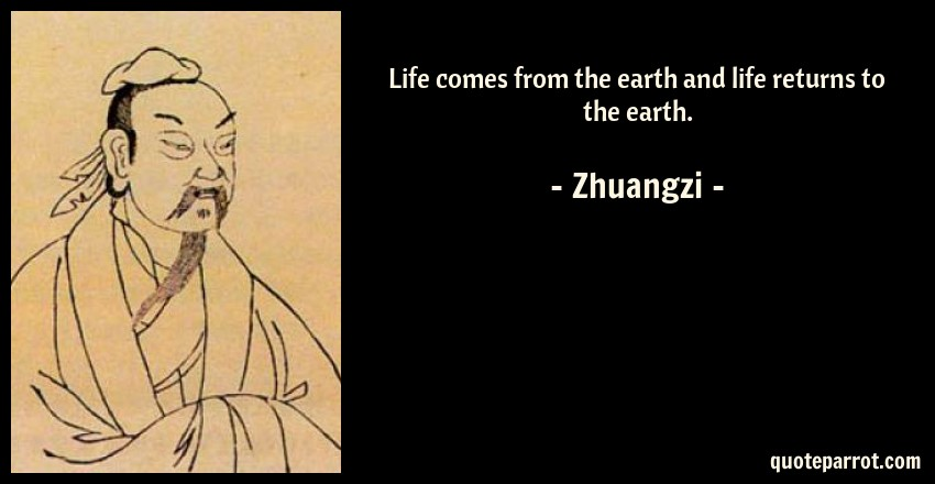 Zhuangzi Quote: Life comes from the earth and life returns to the earth.