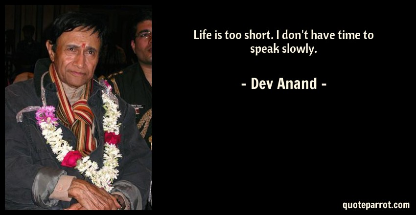 Dev Anand Quote: Life is too short. I don't have time to speak slowly.