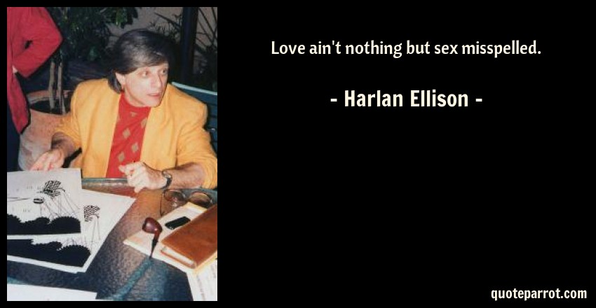 Harlan Ellison Quote: Love ain't nothing but sex misspelled.