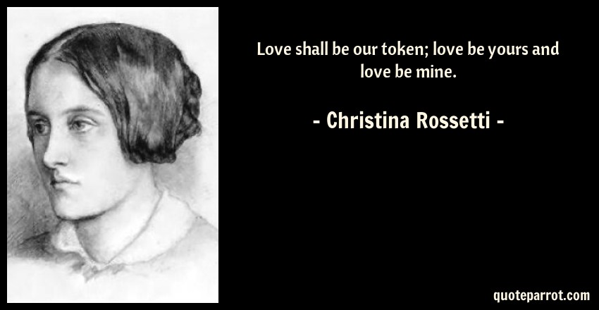 Christina Rossetti Quote: Love shall be our token; love be yours and love be mine.