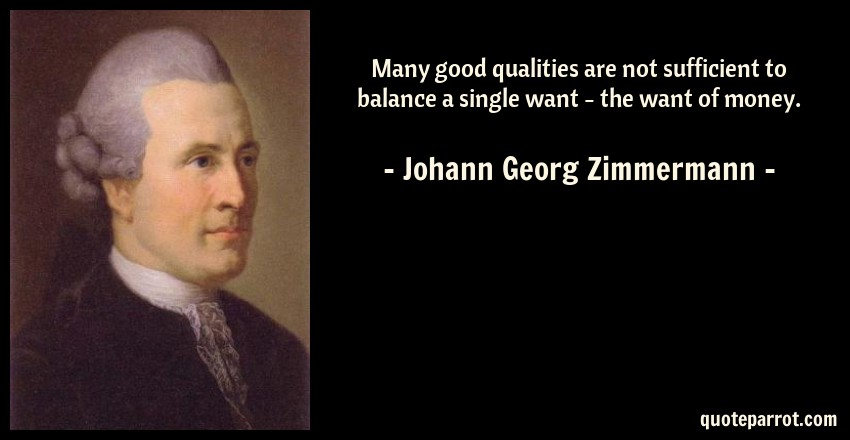 Johann Georg Zimmermann Quote: Many good qualities are not sufficient to balance a single want - the want of money.