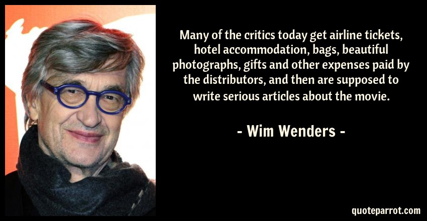 Wim Wenders Quote: Many of the critics today get airline tickets, hotel accommodation, bags, beautiful photographs, gifts and other expenses paid by the distributors, and then are supposed to write serious articles about the movie.