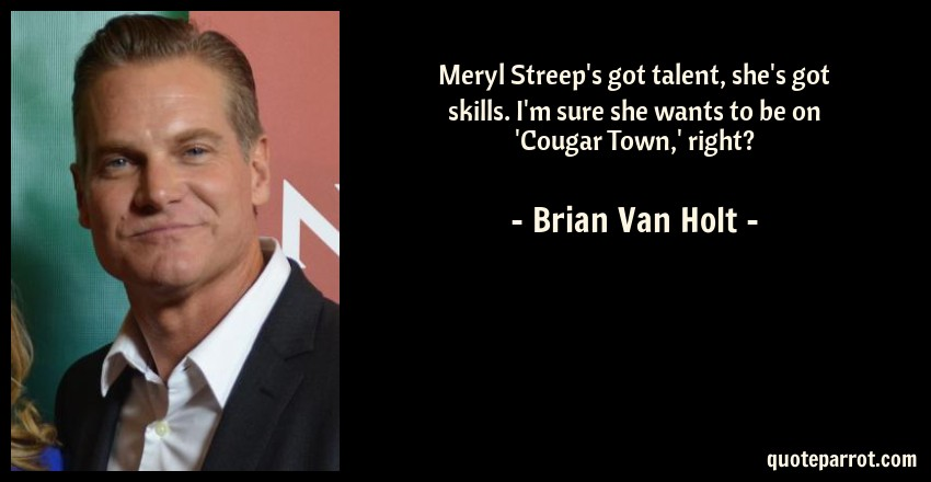 Brian Van Holt Quote: Meryl Streep's got talent, she's got skills. I'm sure she wants to be on 'Cougar Town,' right?