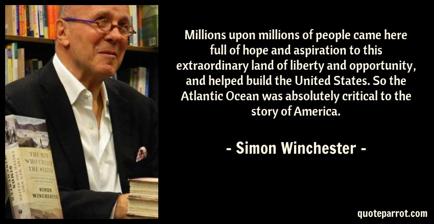 Simon Winchester Quote: Millions upon millions of people came here full of hope and aspiration to this extraordinary land of liberty and opportunity, and helped build the United States. So the Atlantic Ocean was absolutely critical to the story of America.
