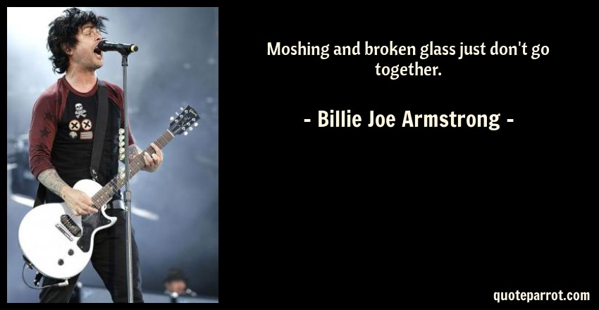 Billie Joe Armstrong Quote: Moshing and broken glass just don't go together.