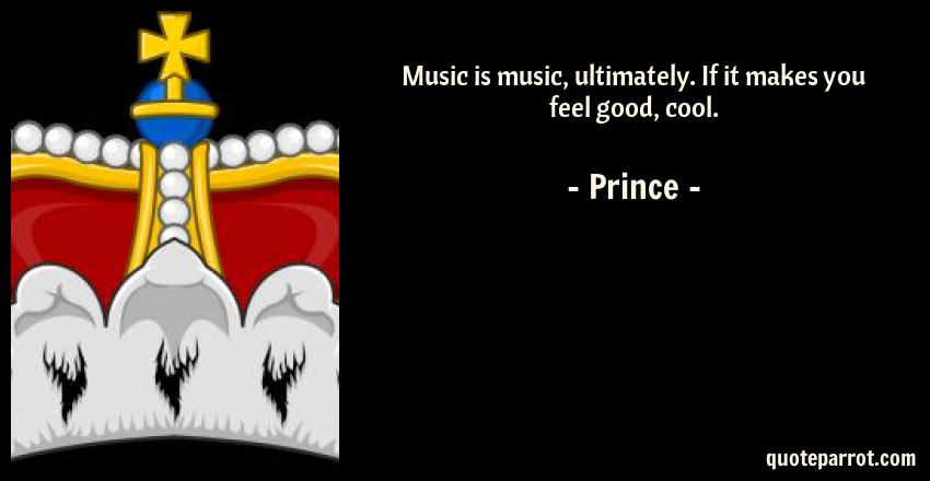 Prince Quote: Music is music, ultimately. If it makes you feel good, cool.