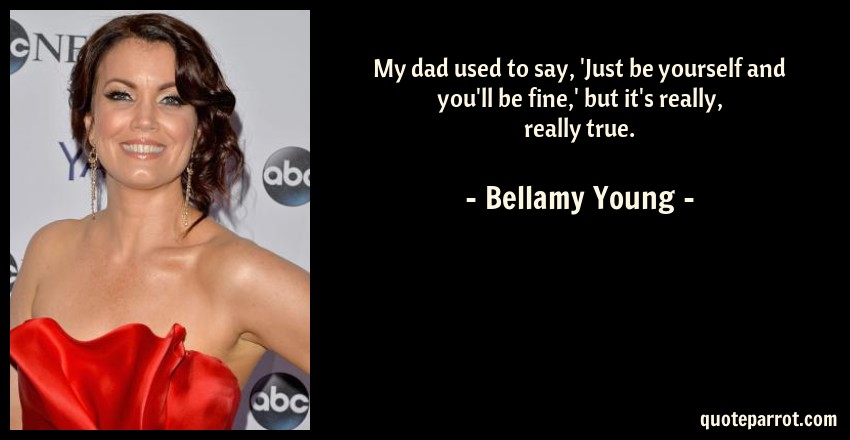 Bellamy Young Quote: My dad used to say, 'Just be yourself and you'll be fine,' but it's really, really true.