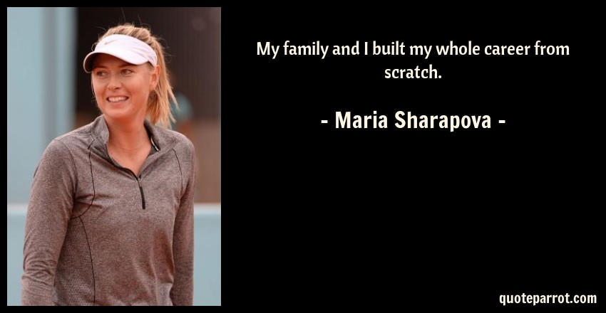 Maria Sharapova Quote: My family and I built my whole career from scratch.