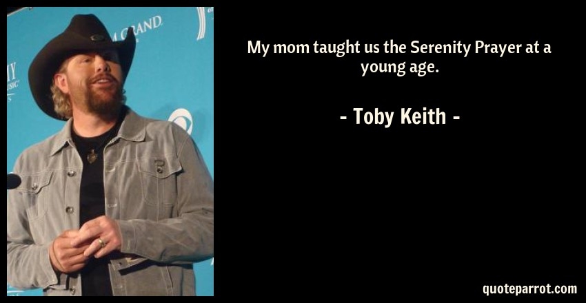 Toby Keith Quote: My mom taught us the Serenity Prayer at a young age.