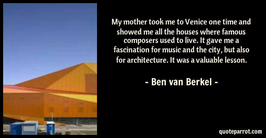 Ben van Berkel Quote: My mother took me to Venice one time and showed me all the houses where famous composers used to live. It gave me a fascination for music and the city, but also for architecture. It was a valuable lesson.