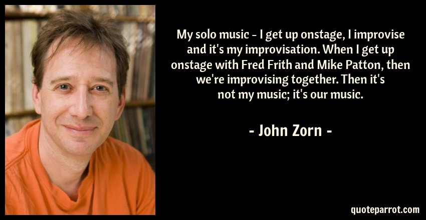 John Zorn Quote: My solo music - I get up onstage, I improvise and it's my improvisation. When I get up onstage with Fred Frith and Mike Patton, then we're improvising together. Then it's not my music; it's our music.