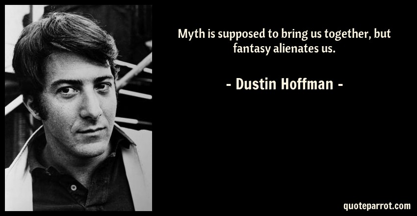 Dustin Hoffman Quote: Myth is supposed to bring us together, but fantasy alienates us.