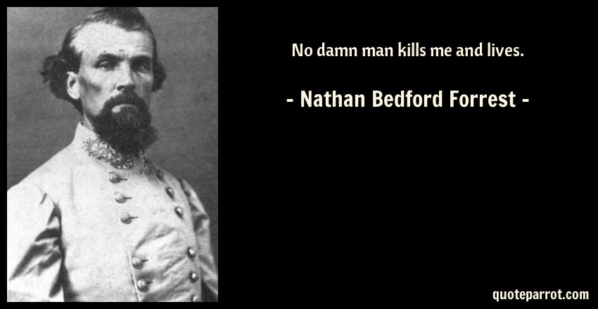 Nathan Bedford Forrest Quote: No damn man kills me and lives.