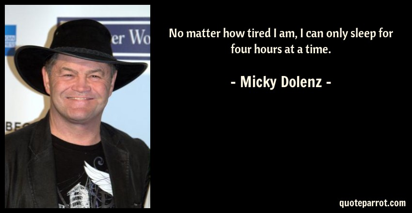 Micky Dolenz Quote: No matter how tired I am, I can only sleep for four hours at a time.