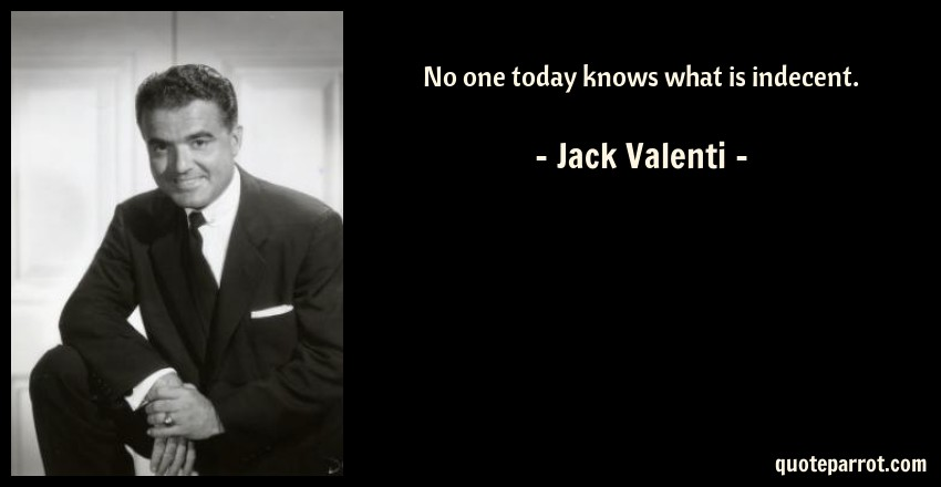 Jack Valenti Quote: No one today knows what is indecent.
