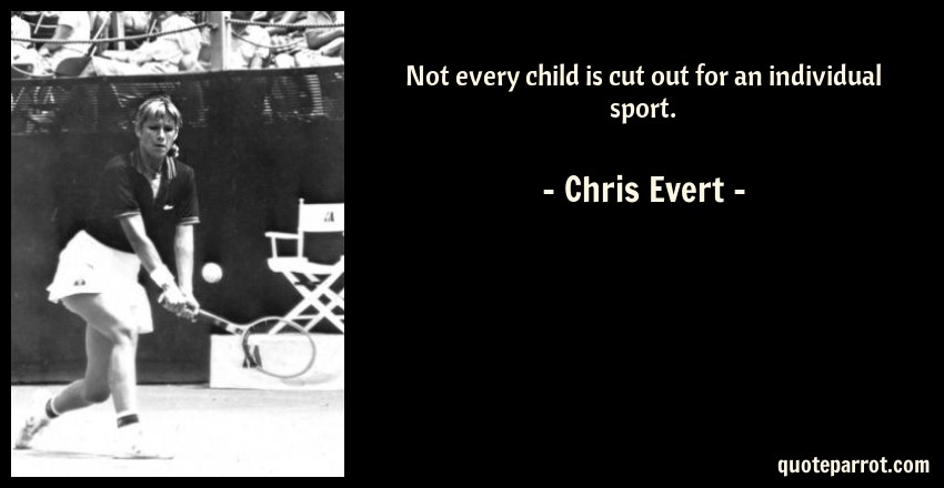 Chris Evert Quote: Not every child is cut out for an individual sport.