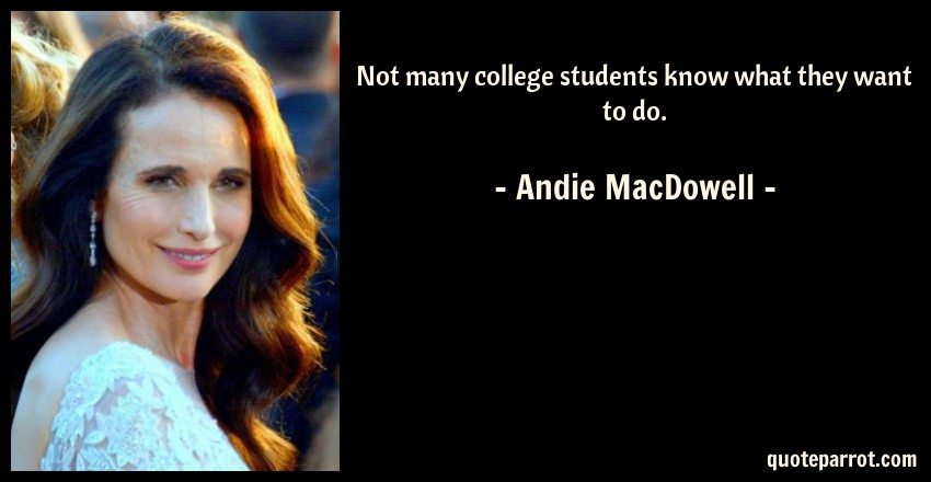 Andie MacDowell Quote: Not many college students know what they want to do.