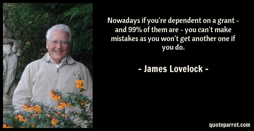 James Lovelock Quote: Nowadays if you're dependent on a grant - and 99% of them are - you can't make mistakes as you won't get another one if you do.