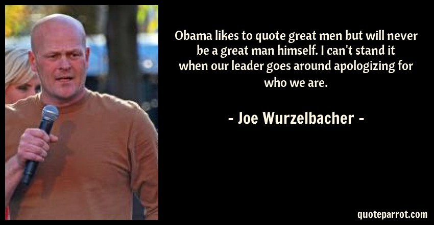 Joe Wurzelbacher Quote: Obama likes to quote great men but will never be a great man himself. I can't stand it when our leader goes around apologizing for who we are.