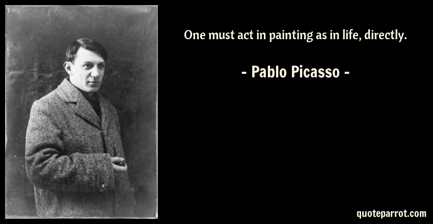 Pablo Picasso Quote: One must act in painting as in life, directly.