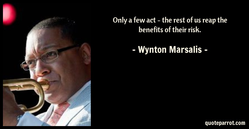Wynton Marsalis Quote: Only a few act - the rest of us reap the benefits of their risk.