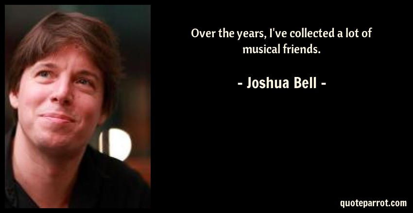 Joshua Bell Quote: Over the years, I've collected a lot of musical friends.