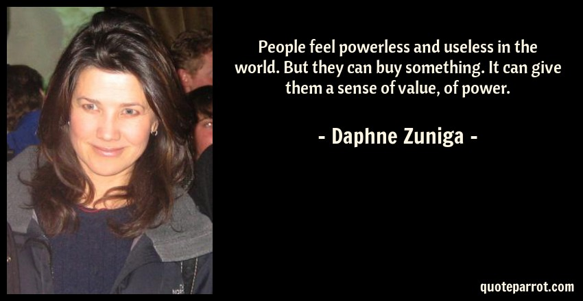 Daphne Zuniga Quote: People feel powerless and useless in the world. But they can buy something. It can give them a sense of value, of power.
