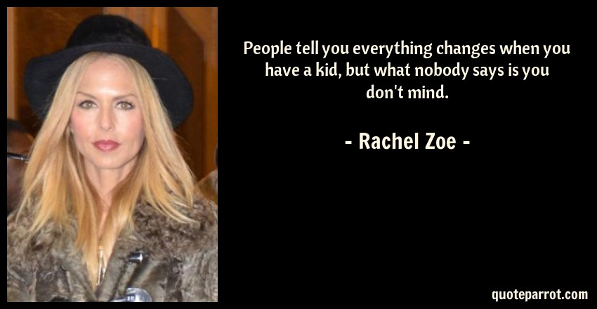 Rachel Zoe Quote: People tell you everything changes when you have a kid, but what nobody says is you don't mind.