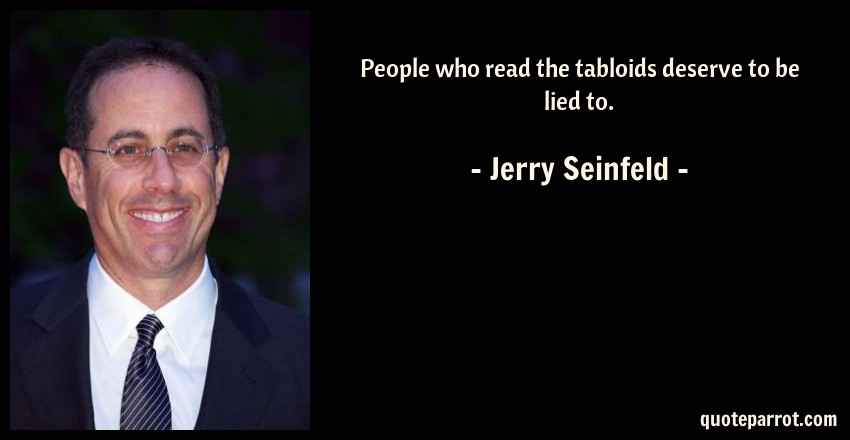 Jerry Seinfeld Quote: People who read the tabloids deserve to be lied to.