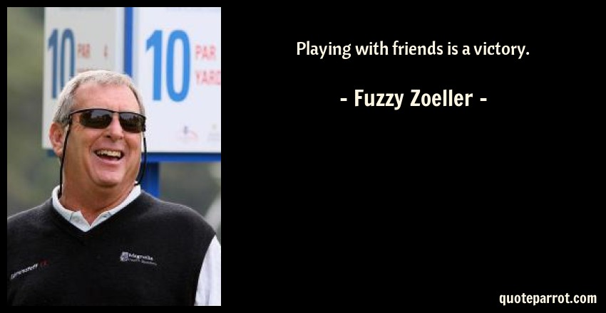 Fuzzy Zoeller Quote: Playing with friends is a victory.