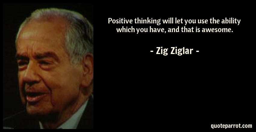Zig Ziglar Quote: Positive thinking will let you use the ability which you have, and that is awesome.