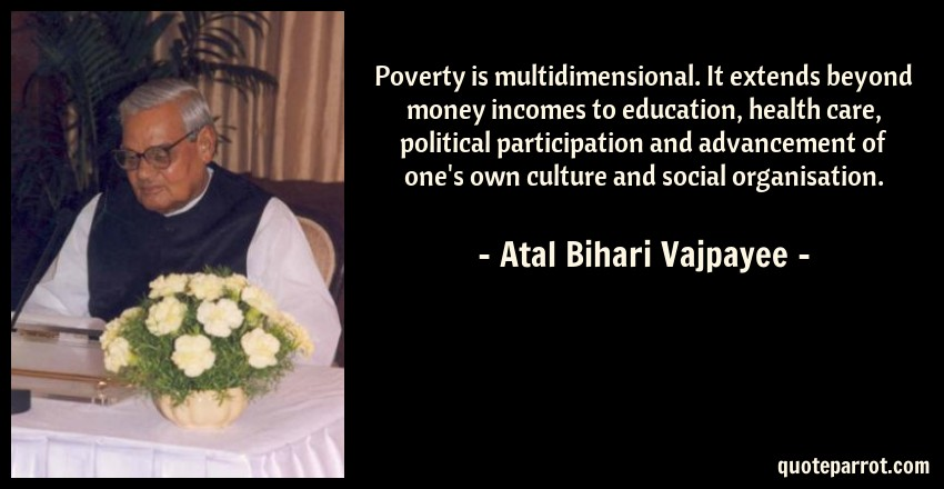 Atal Bihari Vajpayee Quote: Poverty is multidimensional. It extends beyond money incomes to education, health care, political participation and advancement of one's own culture and social organisation.