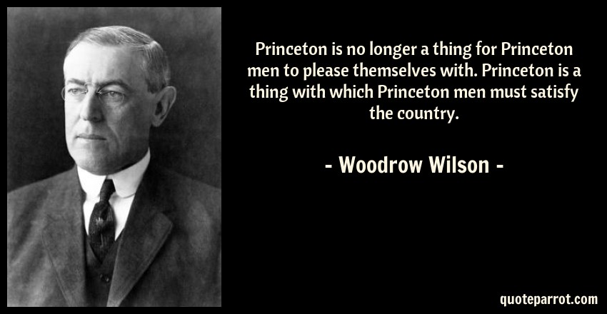 Woodrow Wilson Quote: Princeton is no longer a thing for Princeton men to please themselves with. Princeton is a thing with which Princeton men must satisfy the country.