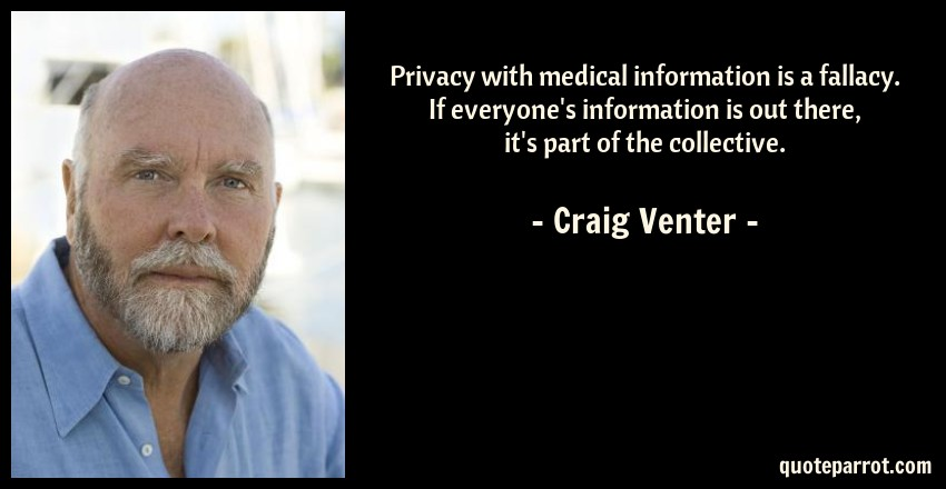 Craig Venter Quote: Privacy with medical information is a fallacy. If everyone's information is out there, it's part of the collective.