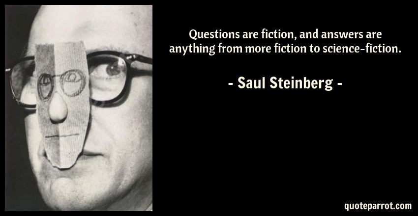 Saul Steinberg Quote: Questions are fiction, and answers are anything from more fiction to science-fiction.