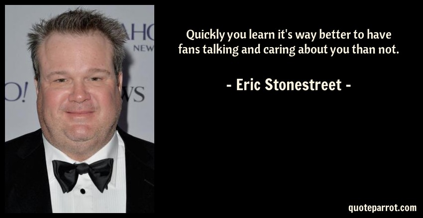 Eric Stonestreet Quote: Quickly you learn it's way better to have fans talking and caring about you than not.
